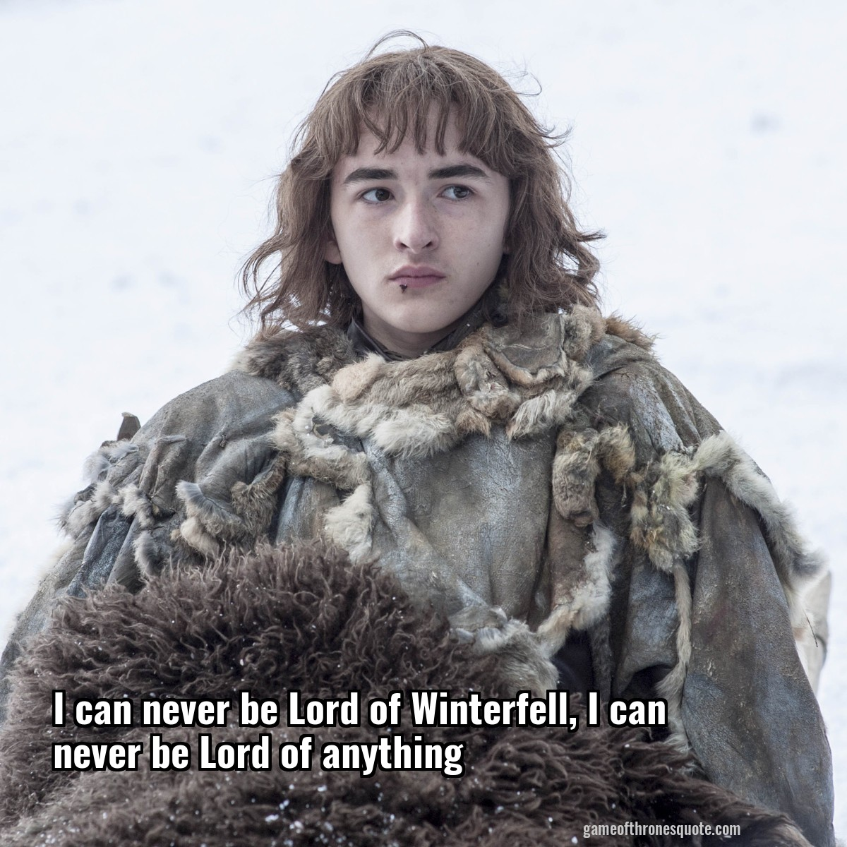 I can never be Lord of Winterfell, I can never be Lord of anything