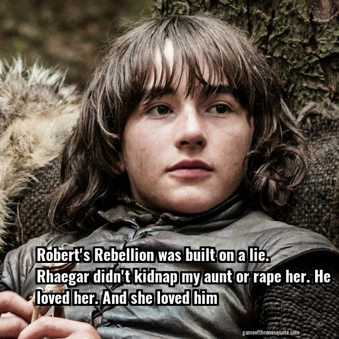 Robert's Rebellion was built on a lie. Rhaegar didn't kidnap my aunt or rape her. He loved her. And she loved him