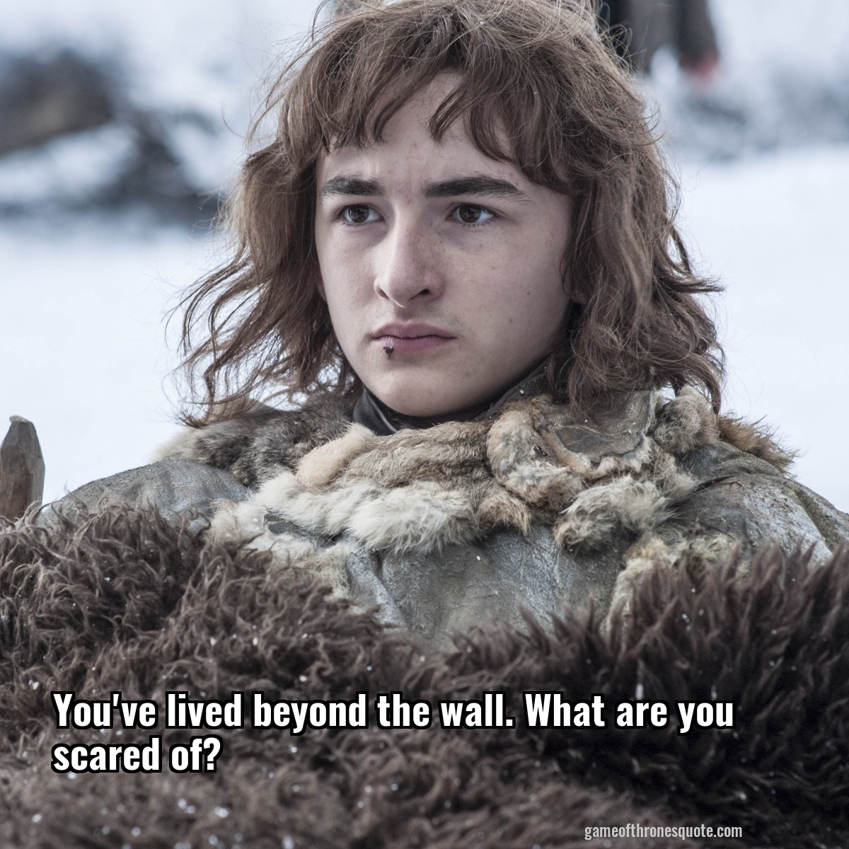 You've lived beyond the wall. What are you scared of?