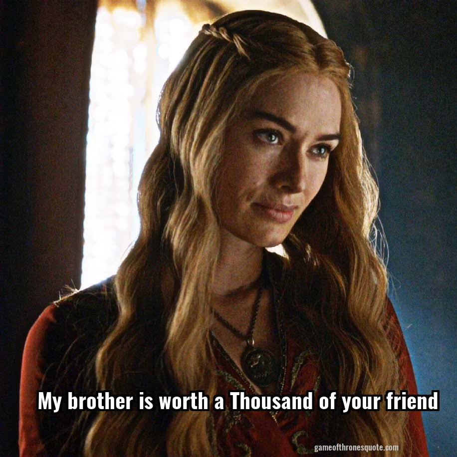 Game Of Thrones Friendship Quotes: Cersei Lannister: My Brother Is Worth A Thousand Of Your