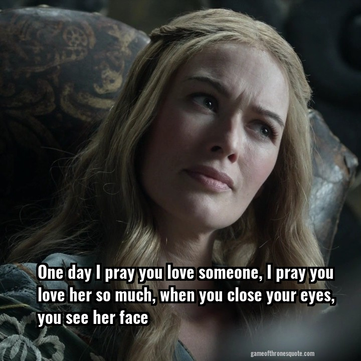 Cersei Lannister: One day I pray you love someone, I pray you love