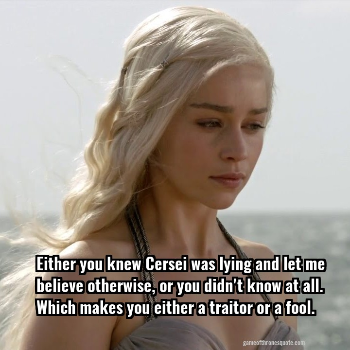 Either you knew Cersei was lying and let me believe otherwise, or you didn't know at all. Which makes you either a traitor or a fool.