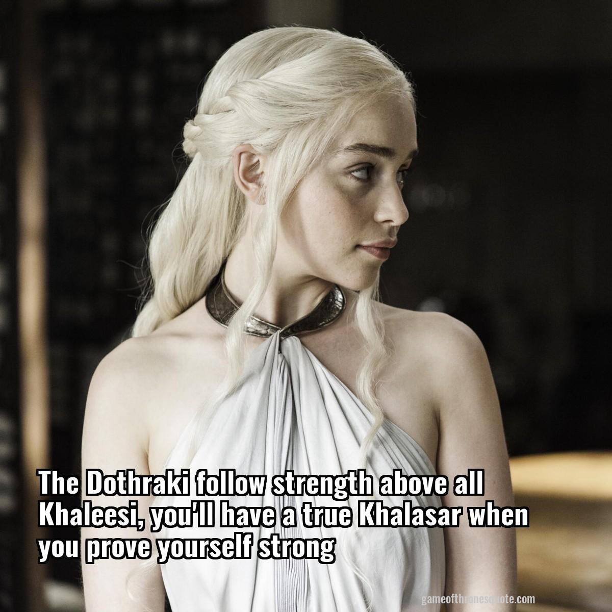 Daenerys Targaryen: The Dothraki follow strength above all Khaleesi, you...