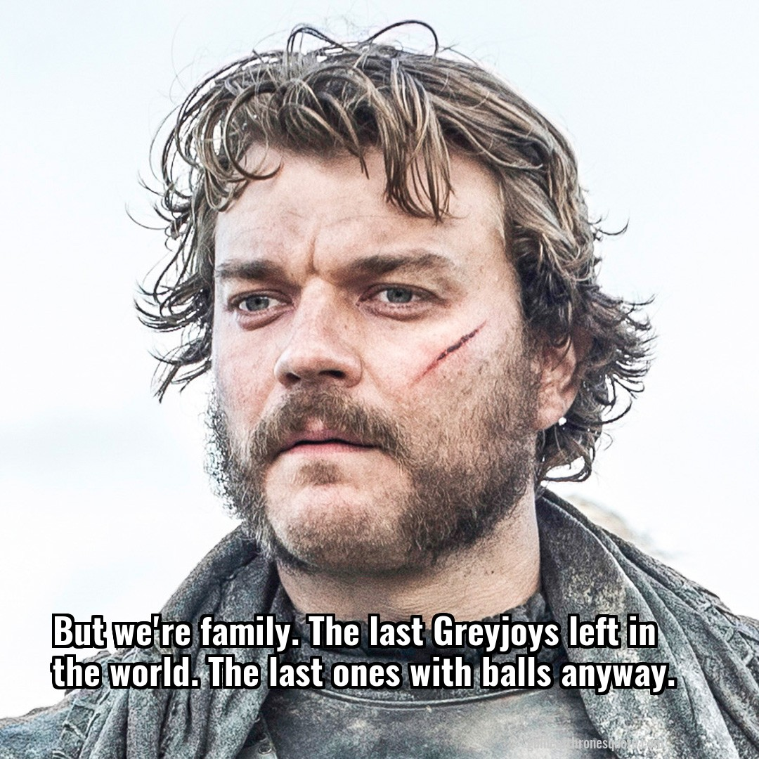 But we're family. The last Greyjoys left in the world. The last ones with balls anyway.