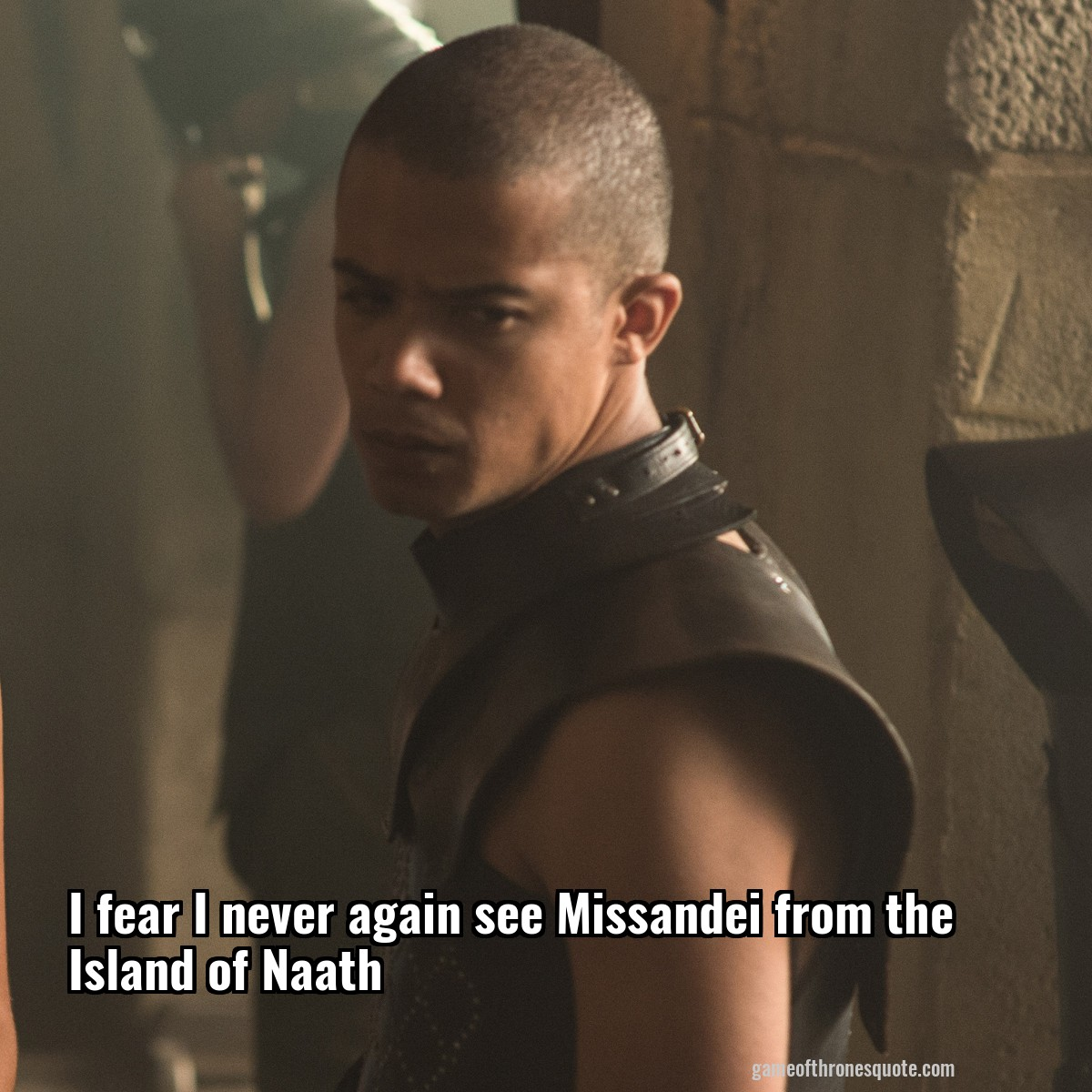 I fear I never again see Missandei from the Island of Naath