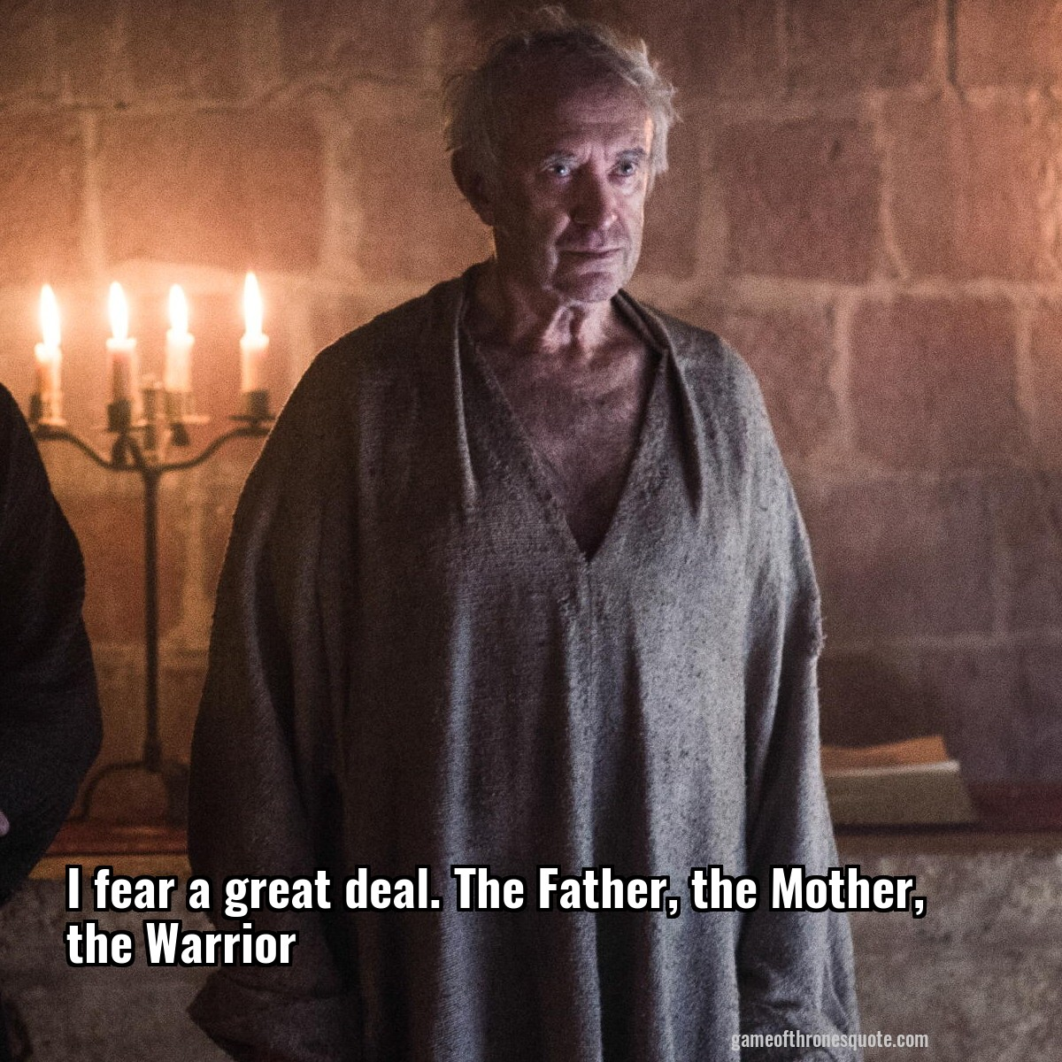 I fear a great deal. The Father, the Mother, the Warrior
