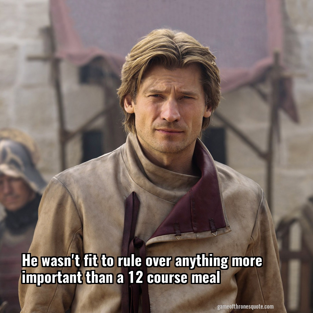 He wasn't fit to rule over anything more important than a 12 course meal