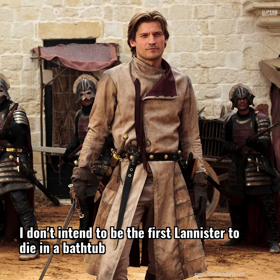 I don't intend to be the first Lannister to die in a bathtub