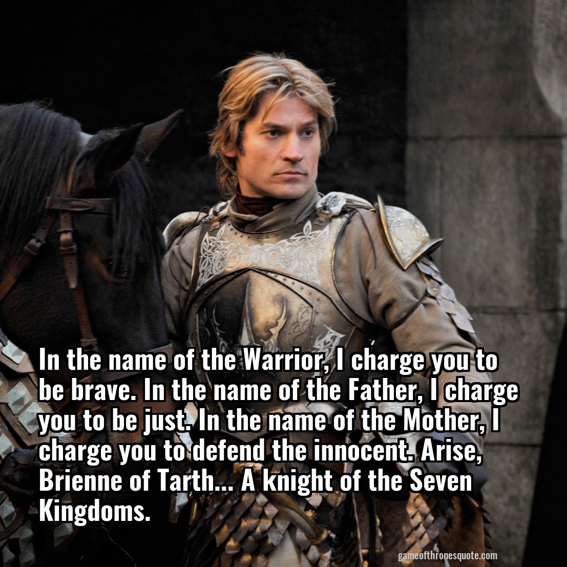 Jaime Lannister: In the name of the Warrior, I charge you to