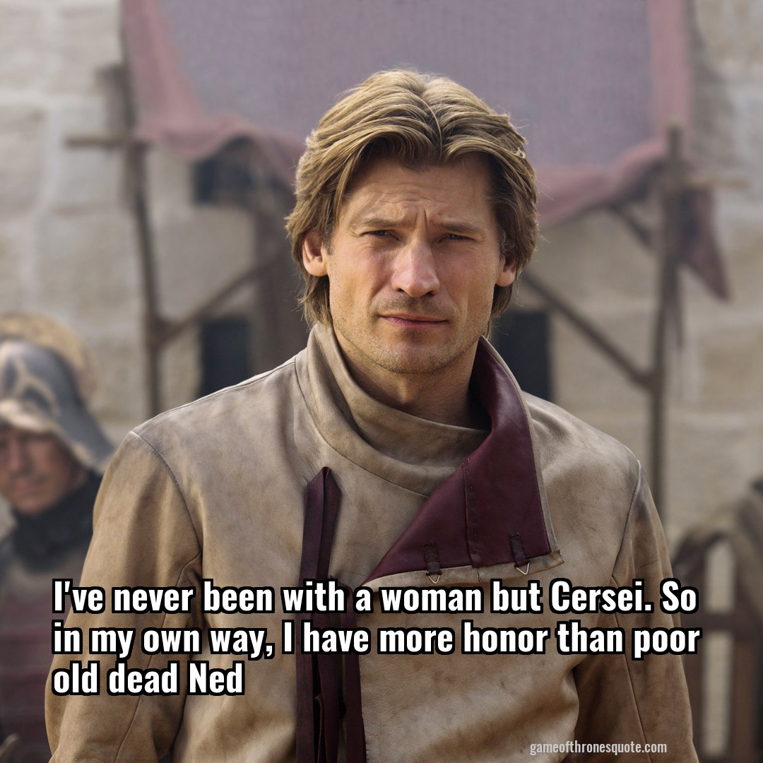 I've never been with a woman but Cersei. So in my own way, I have more honor than poor old dead Ned