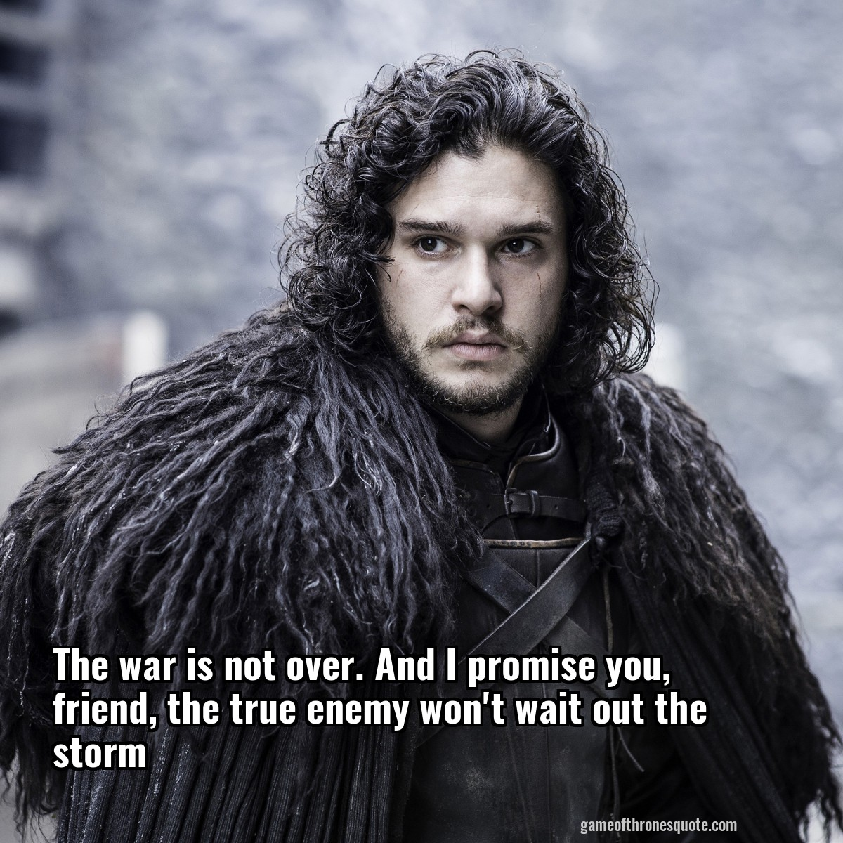 Game Of Thrones Friendship Quotes: Jon Snow: The War Is Not Over. And I Promise You, Friend