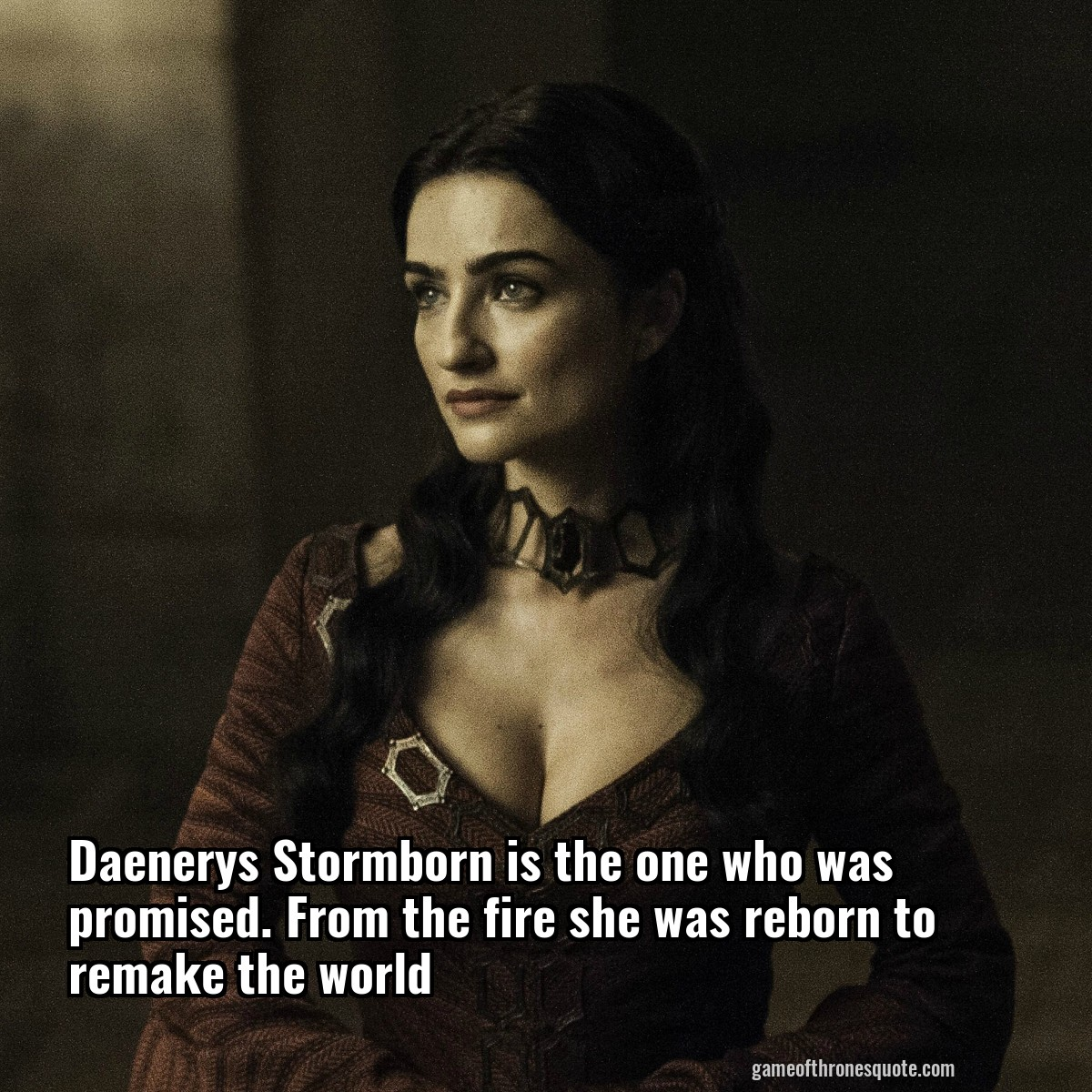 Daenerys Stormborn is the one who was promised. From the fire she was reborn to remake the world