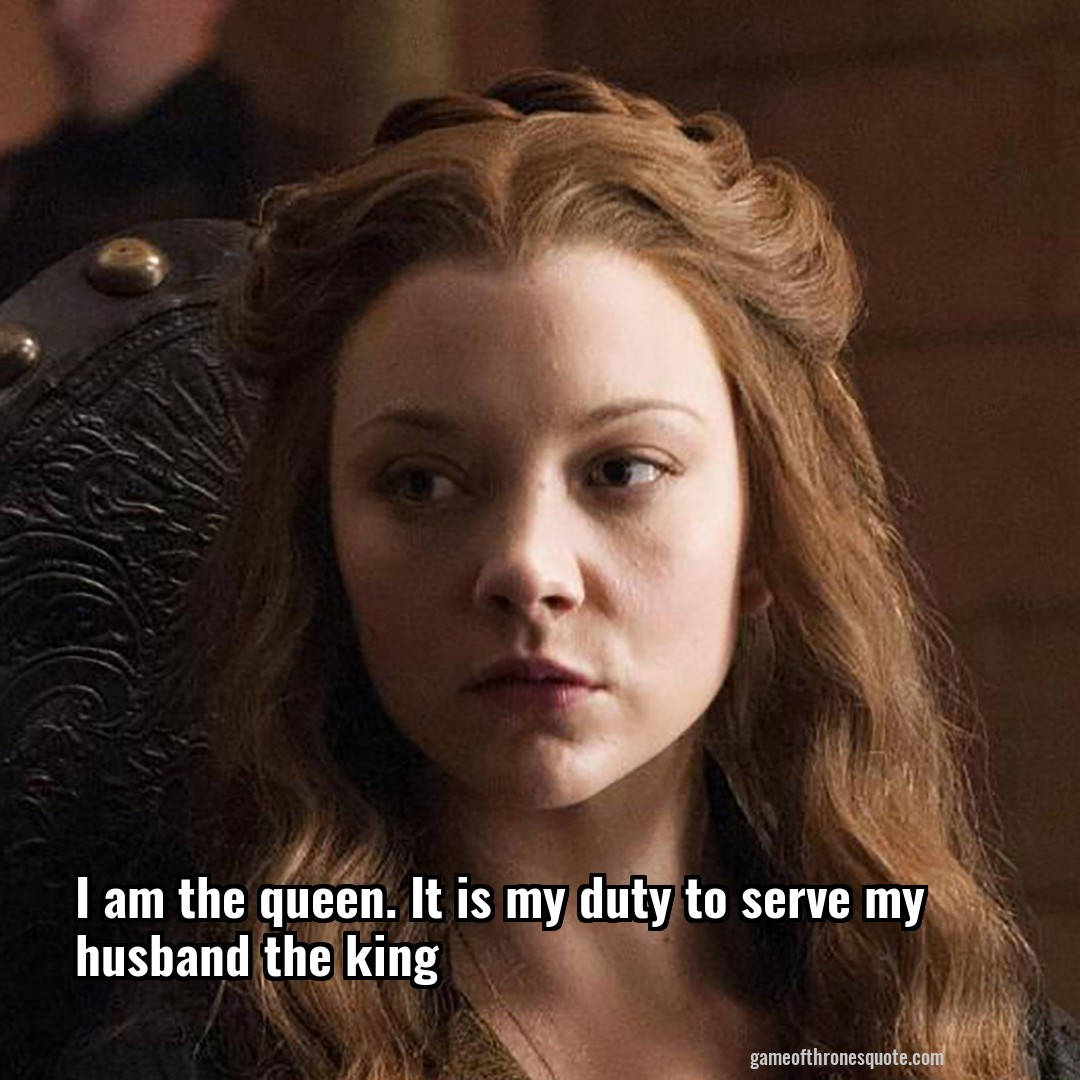 Margaery Tyrell I Am The Queen It Is My Duty To Serve My Husband