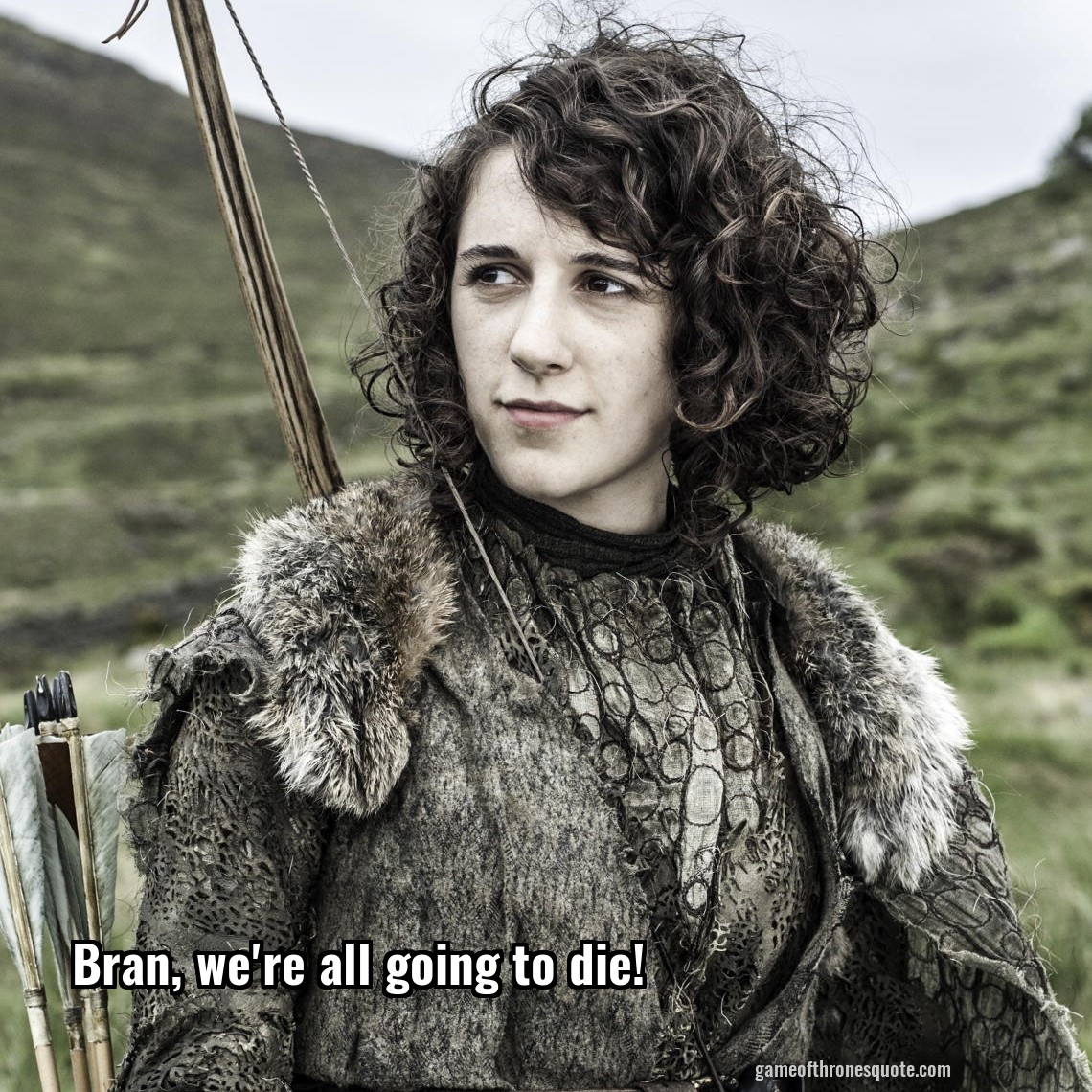 Bran, we're all going to die!