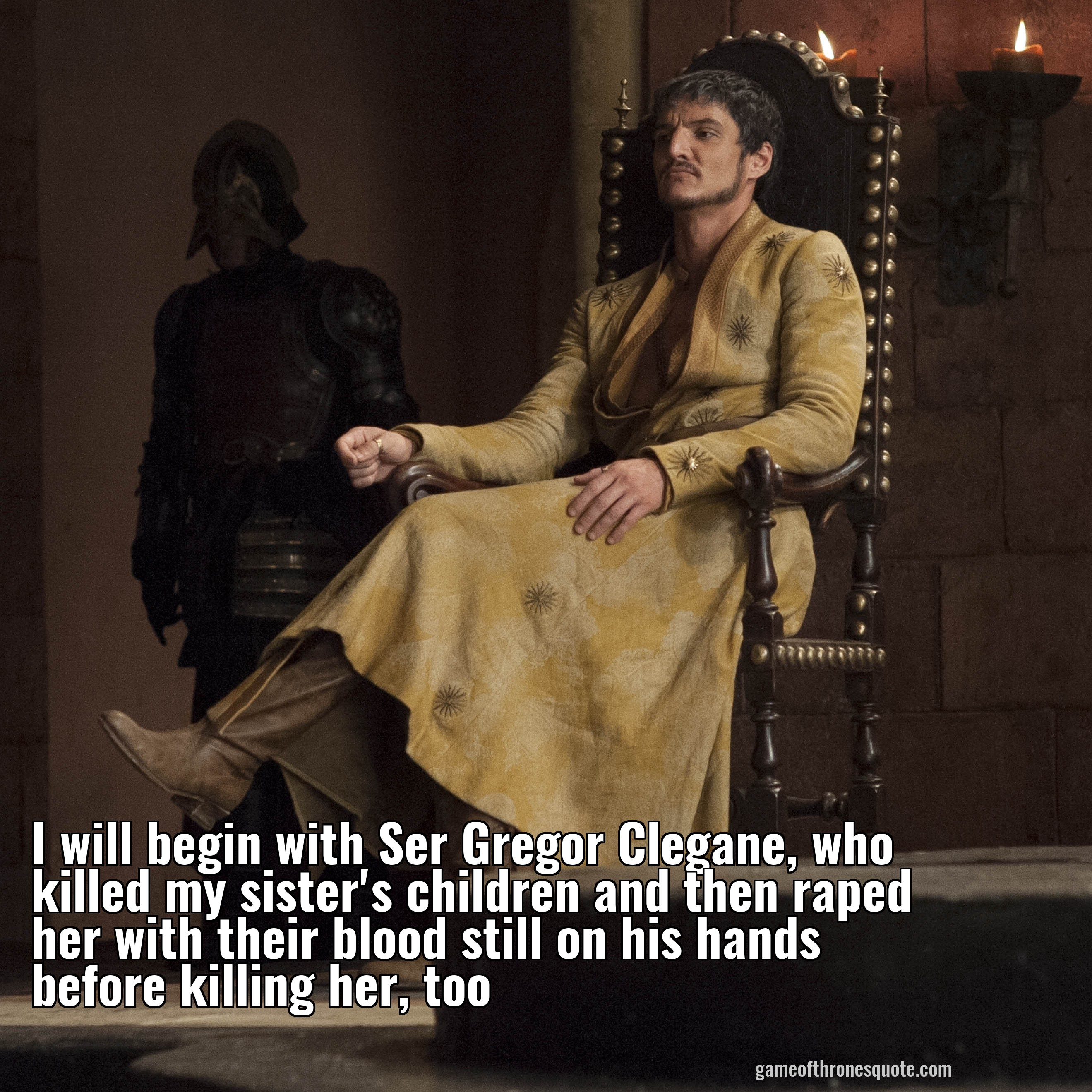 I will begin with Ser Gregor Clegane, who killed my sister's children and then killed her with their blood still on his hands before killing her, too