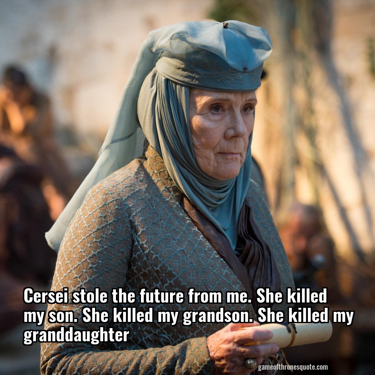 Cersei stole the future from me. She killed my son. She killed my grandson. She killed my granddaughter