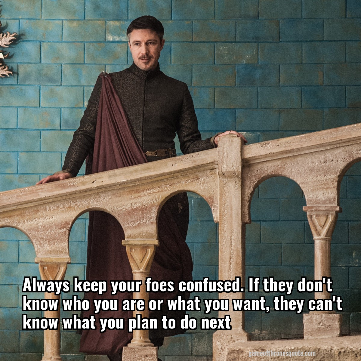 It S Always Confusing When It Comes To House Plan While: Petyr Baelish: Always Keep Your Foes Confused. If They Don