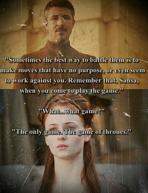 Sometimes the best way to baffle them is to make moves that have no purpose, or even seem to work against you. Remember that, Sansa, when you come to play the game. The only game, the Game of Thrones