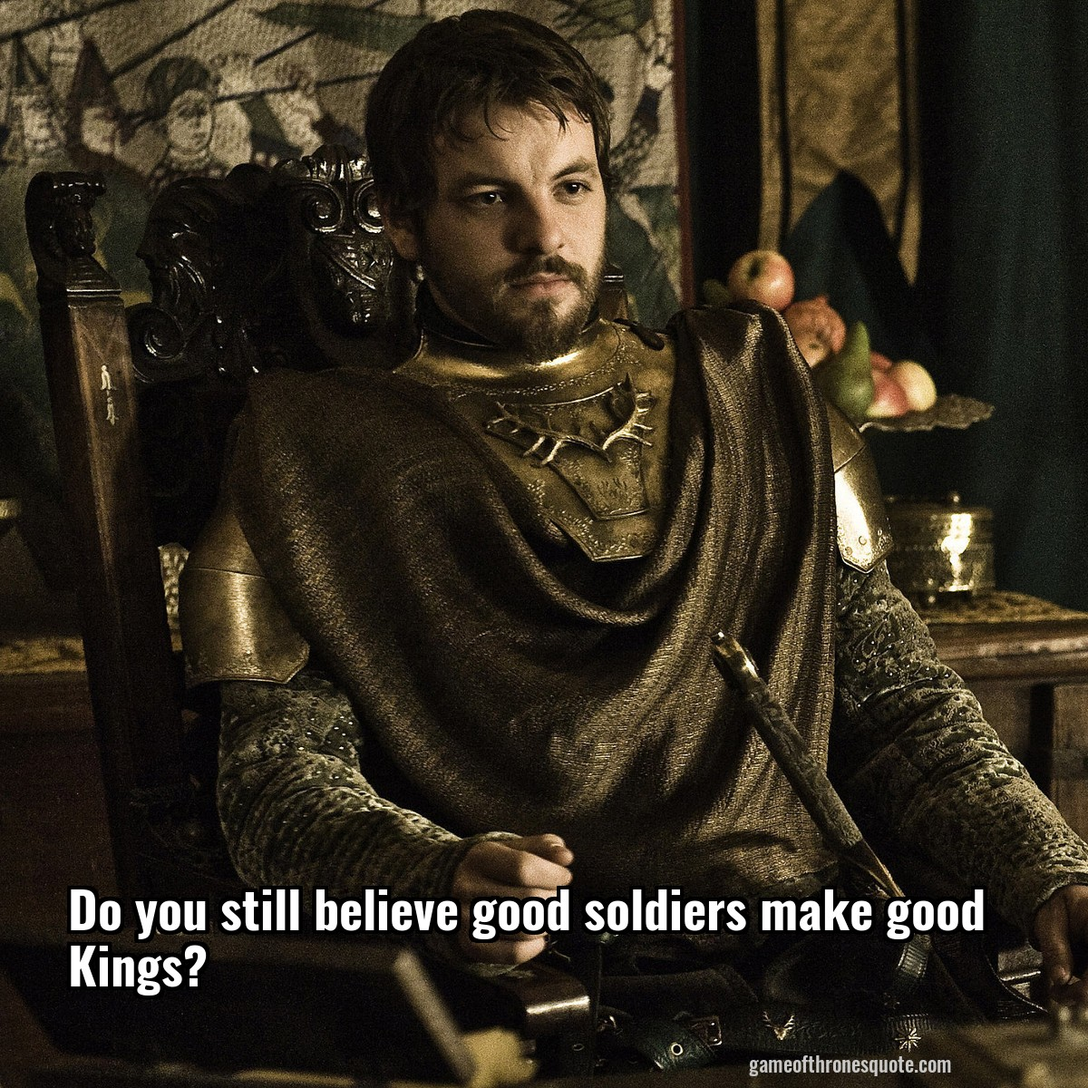 Do you still believe good soldiers make good Kings?