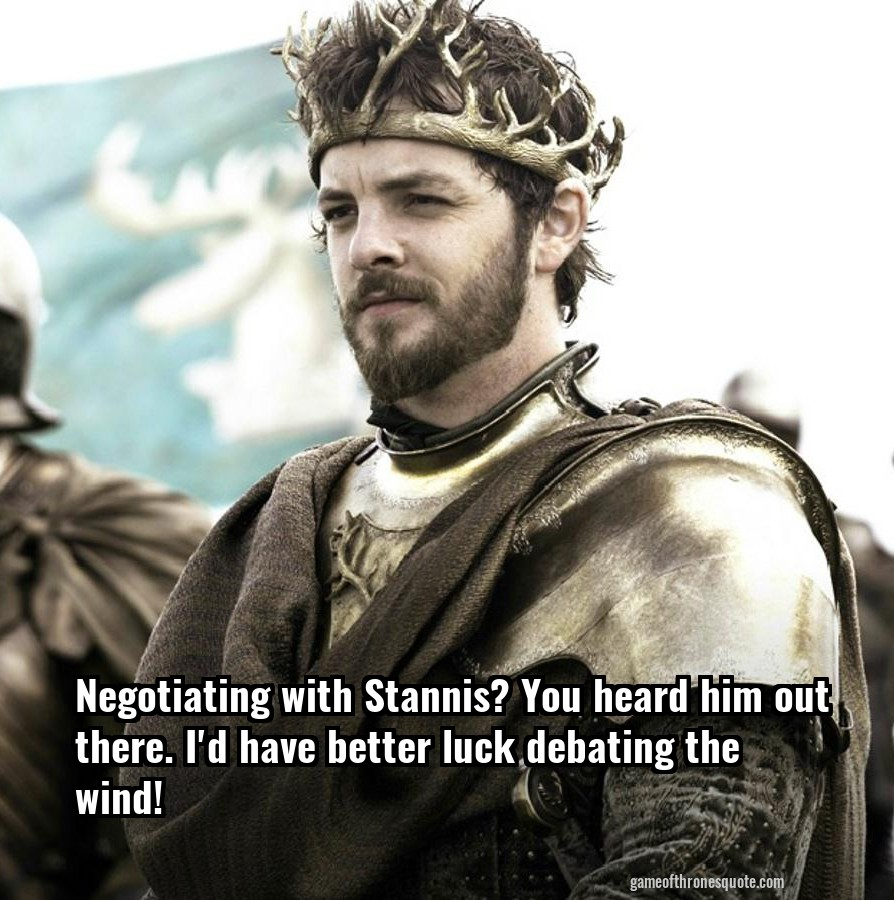 Negotiating with Stannis? You heard him out there. I'd have better luck debating the wind!