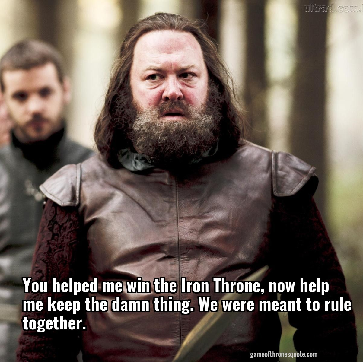You helped me win the Iron Throne, now help me keep the damn thing. We were meant to rule together.