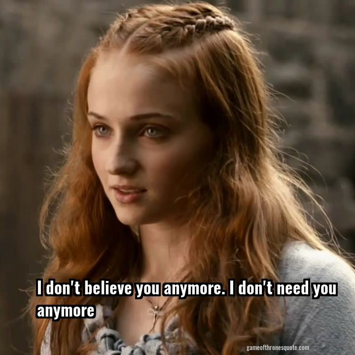 Sansa Stark I Dont Believe You Anymore I Dont Need You Anymore