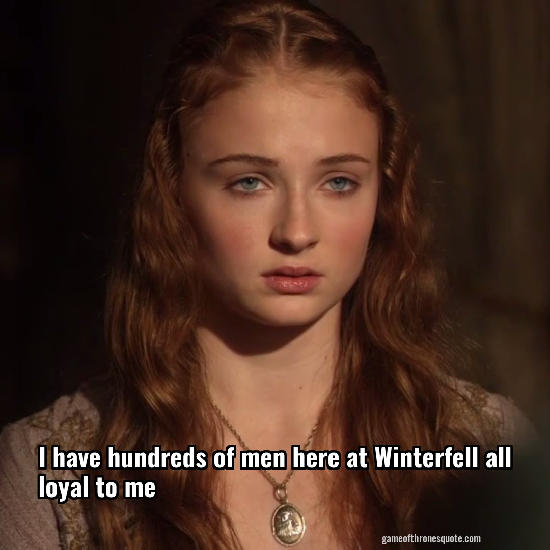 I have hundreds of men here at Winterfell all loyal to me