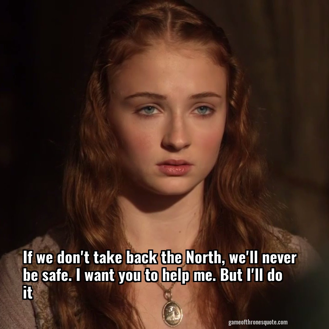 If we don't take back the North, we'll never be safe. I want you to help me. But I'll do it
