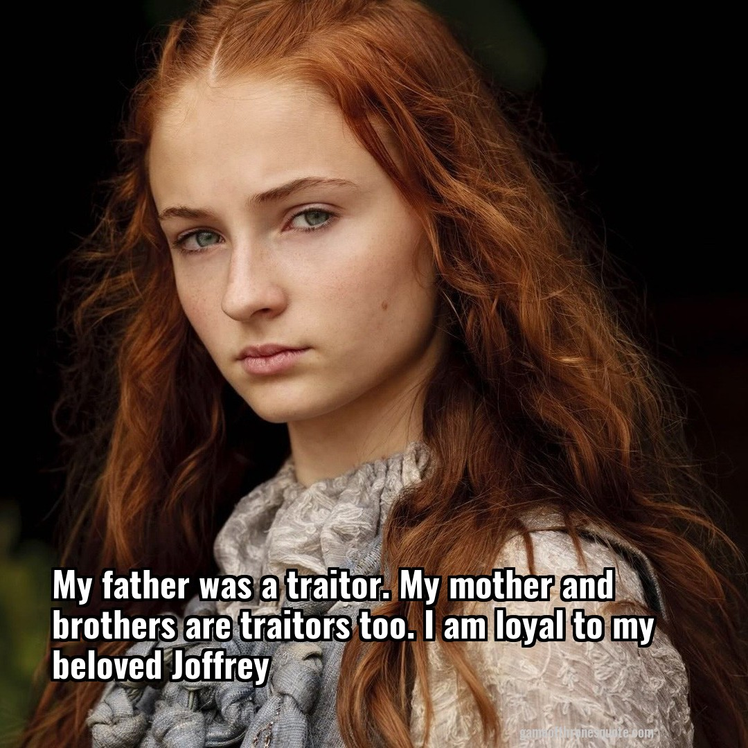 My father was a traitor. My mother and brothers are traitors too. I am loyal to my beloved Joffrey
