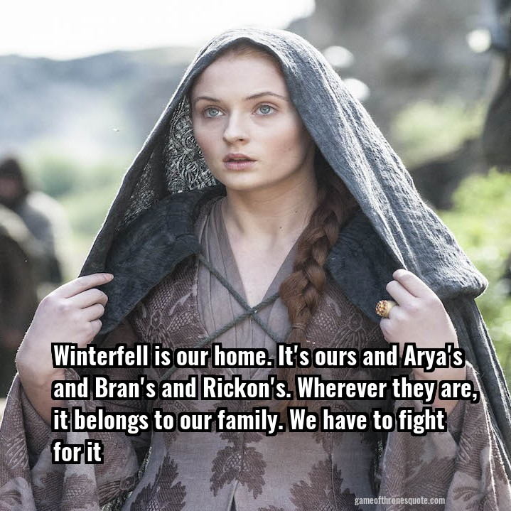 Winterfell is our home. It's ours and Arya's and Bran's and Rickon's. Wherever they are, it belongs to our family. We have to fight for it