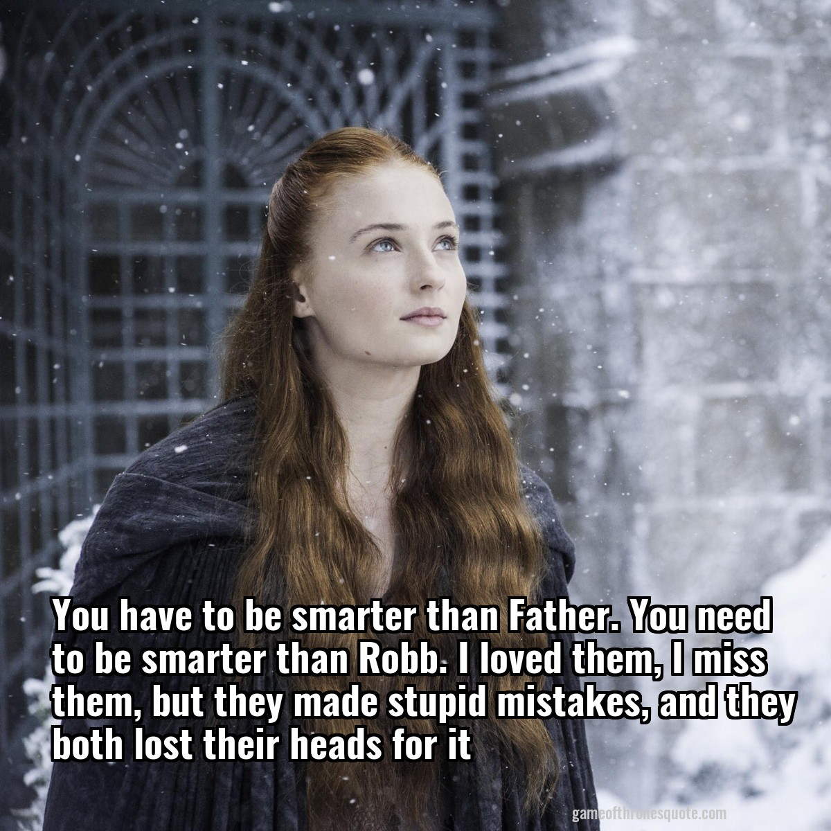 You have to be smarter than Father. You need to be smarter than Robb. I loved them, I miss them, but they made stupid mistakes, and they both lost their heads for it
