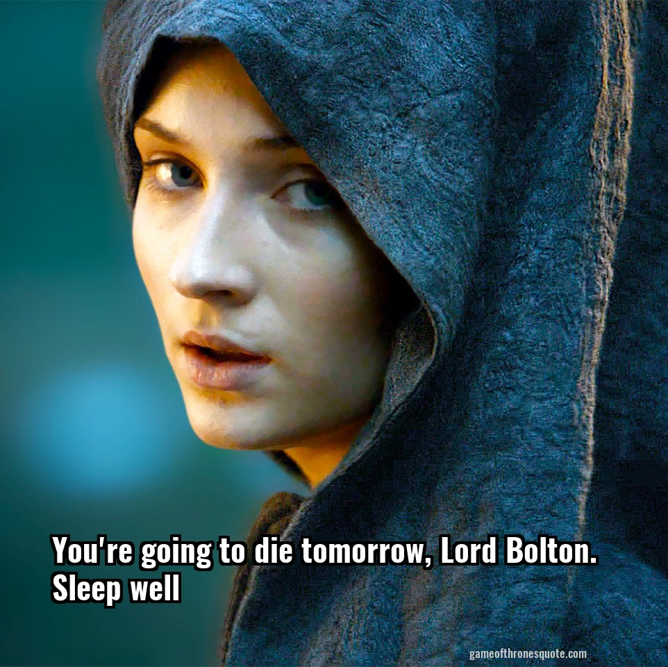 You're going to die tomorrow, Lord Bolton. Sleep well