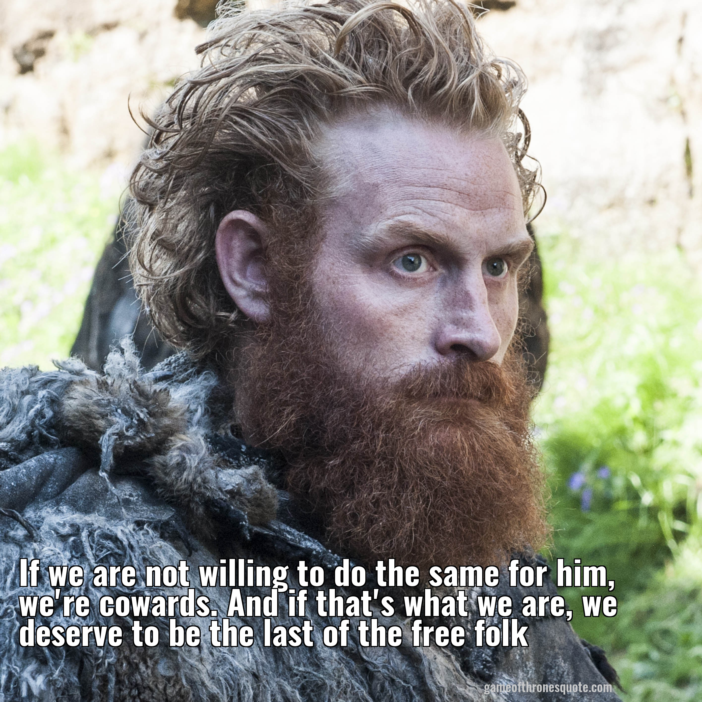 If we are not willing to do the same for him, we're cowards. And if that's what we are, we deserve to be the last of the free folk