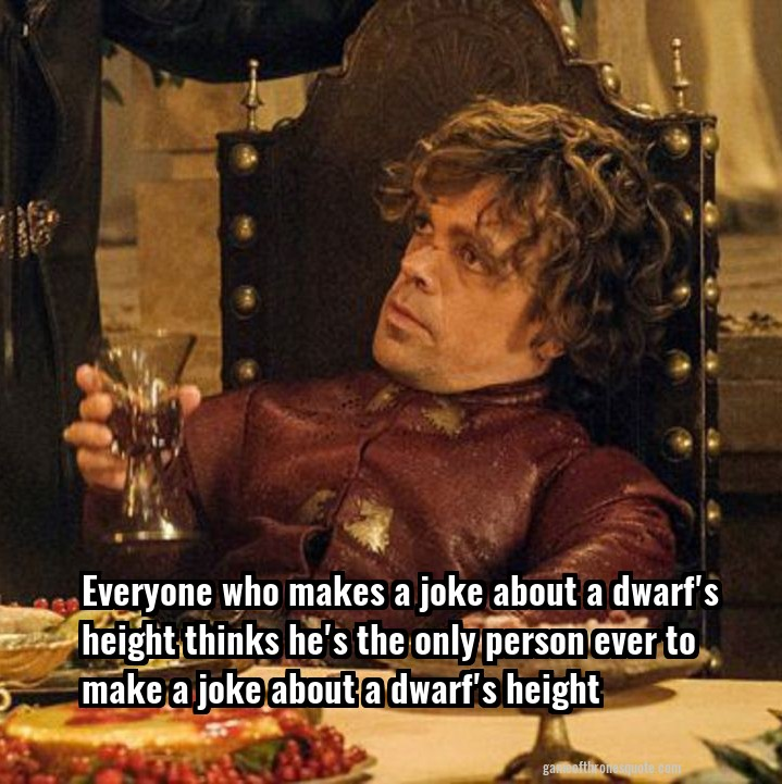 Tyrion Lannister: Everyone who makes a joke about a dwarf ... Daario Naharis Game Of Thrones