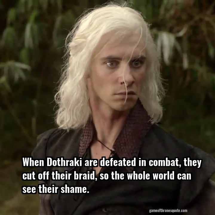 When Dothraki are defeated in combat, they cut off their braid, so the whole world can see their shame.