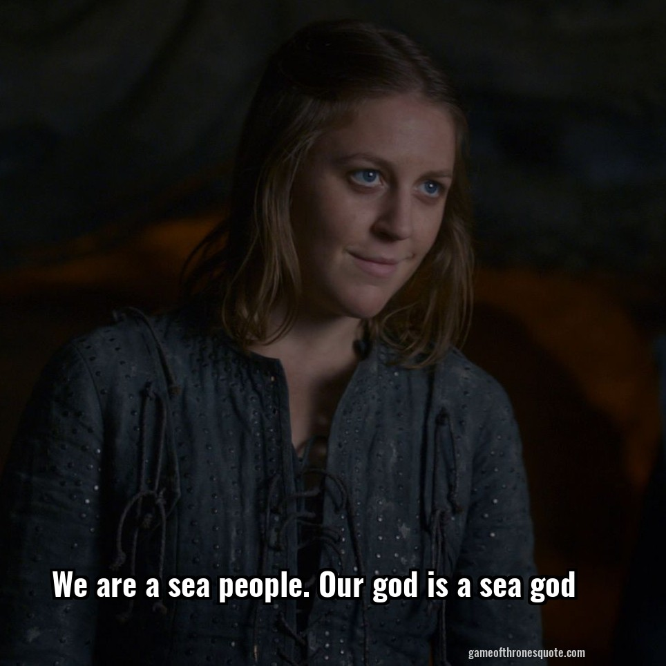 We are a sea people. Our god is a sea god