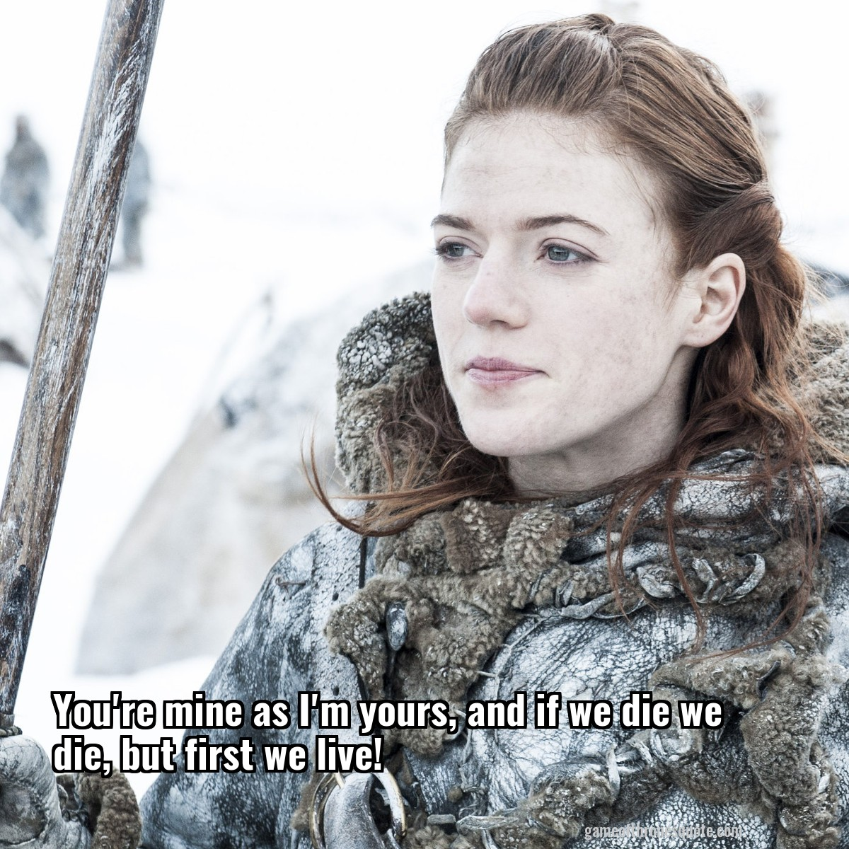 Ygritte: You're mine as I'm yours, and if we die we die, but first